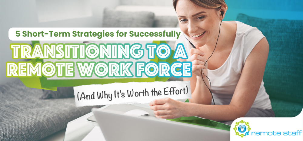 Five Short-Term Strategies for Successfully Transitioning to a Remote Work Force (And Why It_s Worth the Effort)