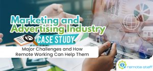 Marketing and Advertising Industry Case Study- Major Challenges and How Remote Working Can Help Them
