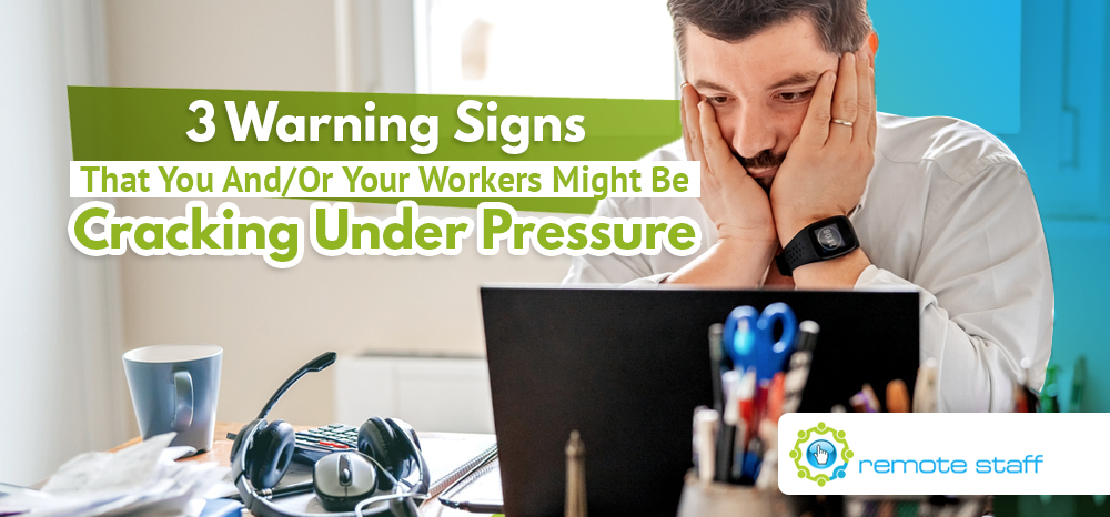 Three Warning Signs That You And Or Your Remote Workers Might Be Cracking Under Pressure