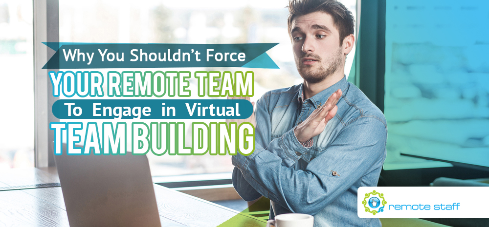 Why You Shouldn't Force Your Remote Team To Engage in Virtual Team Building
