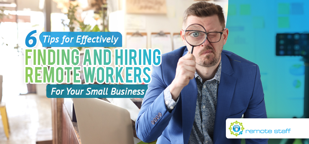 Six Tips For Effectively Finding and Hiring Remote Workers For Your Small Business