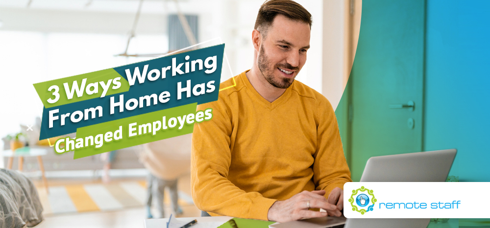 Three Ways Working From Home Has Changed Employees