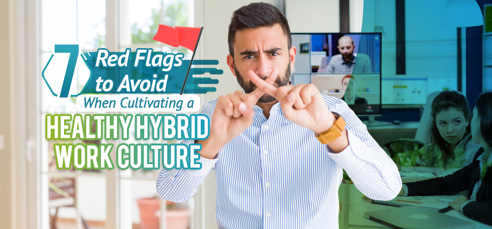 Seven Red Flags to Avoid When Cultivating a Healthy Hybrid Work Culture